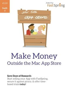 Make Money Outside the Mac App Store: Sell your app on FastSpring, secure it against piracy with license codes, and offer time-based trials today-cover