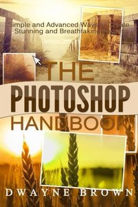 The Photoshop Handbook: The COMPLETE Photoshop Box Set For Beginners and Advanced Users (Photography, Photoshop, Digital Photography, Creativity)-cover
