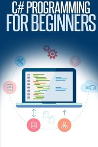 C# Programming for Beginners: An Introduction and Step-by-Step Guide to Programming in C#-cover