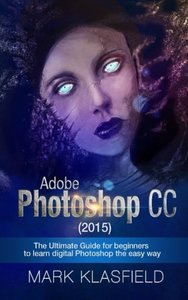 Adobe Photoshop CC (2015): The ultimate Guide for beginners to learn digital Photoshop the easy way