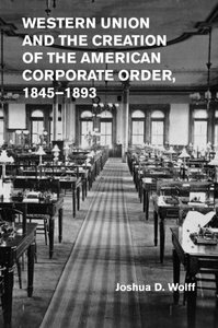 Western Union and the Creation of the American Corporate Order, 1845-1893-cover