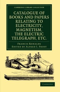 Catalogue of Books and Papers Relating to Electricity, Magnetism, the Electric Telegraph, etc: Including the Ronalds Library (Cambridge Library Collection - Physical  Sciences)