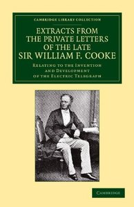 Extracts from the Private Letters of the Late Sir W. F. Cooke: Relating to the Invention and Development of the Electric Telegraph (Cambridge Library Collection - Technology)