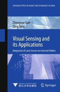 Visual Sensing and its Applications: Integration of Laser Sensors to Industrial Robots (Advanced Topics in Science and Technology in China)-cover