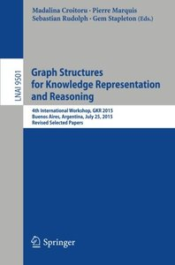 Graph Structures for Knowledge Representation and Reasoning: 4th International Workshop, GKR 2015, Buenos Aires, Argentina, July 25, 2015, Revised Selected Papers (Lecture Notes in Computer Science)-cover