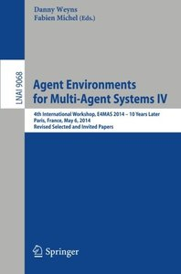 Agent Environments for Multi-Agent Systems IV: 4th International Workshop, E4MAS 2014 - 10 Years Later, Paris, France, May 6, 2014, Revised Selected ... Papers (Lecture Notes in Computer Science)-cover