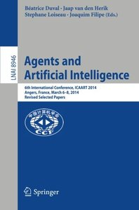 Agents and Artificial Intelligence: 6th International Conference, ICAART 2014, Angers, France, March 6-8, 2014, Revised Selected Papers (Lecture Notes in Computer Science)-cover