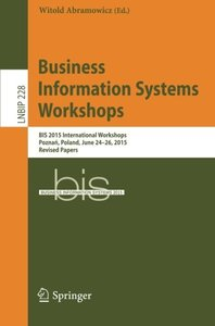 Business Information Systems Workshops: BIS 2015 International Workshops, Poznan, Poland, June 24-26, 2015, Revised Papers (Lecture Notes in Business Information Processing)-cover
