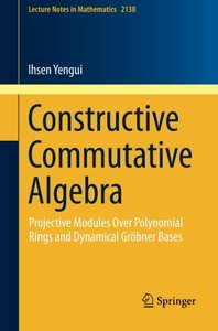 Constructive Commutative Algebra: Projective Modules Over Polynomial Rings and Dynamical Gröbner Bases (Lecture Notes in Mathematics)-cover