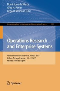 Operations Research and Enterprise Systems: 4th International Conference, ICORES 2015, Lisbon, Portugal, January 10-12, 2015, Revised Selected Papers ... in Computer and Information Science)-cover