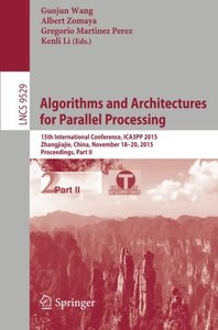 Algorithms and Architectures for Parallel Processing: 15th International Conference, ICA3PP 2015, Zhangjiajie, China, November 18-20, 2015, Proceedings, Part II (Lecture Notes in Computer Science)-cover