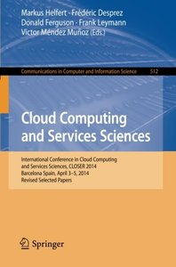Cloud Computing and Services Sciences: International Conference in Cloud Computing and Services Sciences, CLOSER 2014 Barcelona Spain, April 3-5, 2014 ... in Computer and Information Science)-cover