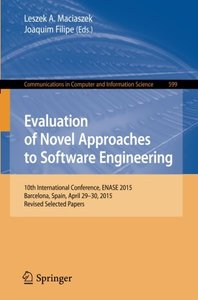 Evaluation of Novel Approaches to Software Engineering: 10th International Conference, ENASE 2015, Barcelona, Spain, April 29-30, 2015, Revised ... in Computer and Information Science)-cover