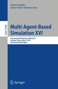 Multi-Agent Based Simulation XVI: International Workshop, MABS 2015, Istanbul, Turkey, May 5, 2015, Revised Selected Papers (Lecture Notes in Computer Science)