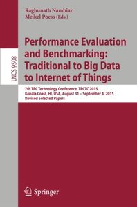 Performance Evaluation and Benchmarking: Traditional to Big Data to Internet of Things: 7th TPC Technology Conference, TPCTC 2015, Kohala Coast, HI, ... Papers (Lecture Notes in Computer Science)