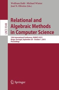 Relational and Algebraic Methods in Computer Science: 15th International Conference, RAMiCS 2015, Braga, Portugal, September 28 - October 1, 2015, Proceedings (Lecture Notes in Computer Science)-cover