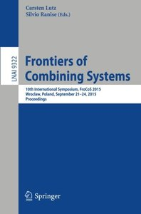 Frontiers of Combining Systems: 10th International Symposium, FroCoS 2015, Wroclaw, Poland, September 21-24, 2015, Proceedings (Lecture Notes in Computer Science)-cover