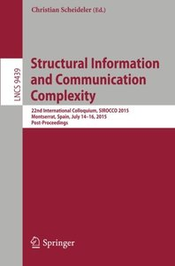 Structural Information and Communication Complexity: 22nd International Colloquium, SIROCCO 2015, Montserrat, Spain, July 14-16, 2015. Post-Proceedings (Lecture Notes in Computer Science)-cover