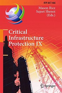 Critical Infrastructure Protection IX: 9th IFIP 11.10 International Conference, ICCIP 2015, Arlington, VA, USA, March 16-18, 2015, Revised Selected ... in Information and Communication Technology)-cover