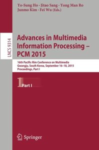 Advances in Multimedia Information Processing -- PCM 2015: 16th Pacific-Rim Conference on Multimedia, Gwangju, South Korea, September 16-18, 2015, ... Part I (Lecture Notes in Computer Science)-cover