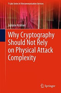 Why Cryptography Should Not Rely on Physical Attack Complexity (T-Labs Series in Telecommunication Services)-cover