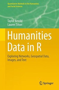 Humanities Data in R: Exploring Networks, Geospatial Data, Images, and Text (Quantitative Methods in the Humanities and Social Sciences)-cover
