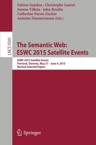 The Semantic Web: ESWC 2015 Satellite Events: ESWC 2015 Satellite Events, Portoroz, Slovenia, May 31 - June 4, 2015, Revised Selected Papers (Lecture Notes in Computer Science)-cover