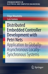 Distributed Embedded Controller Development with Petri Nets: Application to Globally-Asynchronous Locally-Synchronous Systems (SpringerBriefs in Electrical and Computer Engineering)