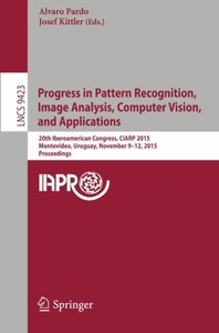 Progress in Pattern Recognition, Image Analysis, Computer Vision, and Applications: 20th Iberoamerican Congress, CIARP 2015, Montevideo, Uruguay, ... (Lecture Notes in Computer Science)