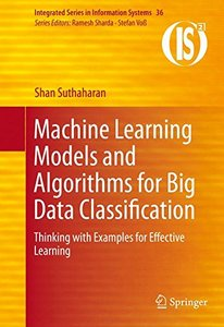 Machine Learning Models and Algorithms for Big Data Classification: Thinking with Examples for Effective Learning (Integrated Series in Information Systems)-cover
