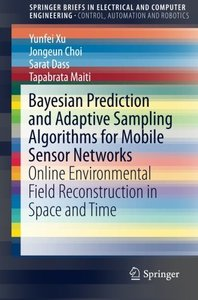 Bayesian Prediction and Adaptive Sampling Algorithms for Mobile Sensor Networks: Online Environmental Field Reconstruction in Space and Time (SpringerBriefs in Electrical and Computer Engineering)-cover