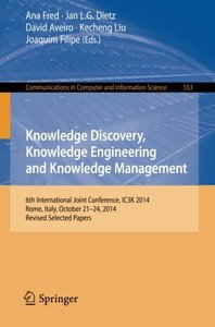 Knowledge Discovery, Knowledge Engineering and Knowledge Management: 6th International Joint Conference, IC3K 2014, Rome, Italy, October 21-24, 2014, ... in Computer and Information Science)
