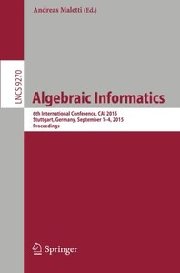 Algebraic Informatics: 6th International Conference, CAI 2015, Stuttgart, Germany, September 1-4, 2015. Proceedings (Lecture Notes in Computer Science)-cover
