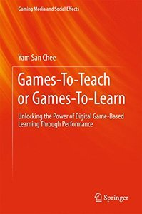 Games-To-Teach or Games-To-Learn: Unlocking the Power of Digital Game-Based Learning Through Performance (Gaming Media and Social Effects)-cover
