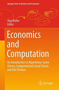 Economics and Computation: An Introduction to Algorithmic Game Theory, Computational Social Choice, and Fair Division (Springer Texts in Business and Economics)-cover