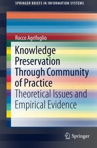 Knowledge Preservation Through Community of Practice: Theoretical Issues and Empirical Evidence (SpringerBriefs in Information Systems)