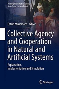 Collective Agency and Cooperation in Natural and Artificial Systems: Explanation, Implementation and Simulation (Philosophical Studies Series)