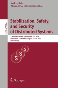 Stabilization, Safety, and Security of Distributed Systems: 17th International Symposium, SSS 2015, Edmonton, AB, Canada, August 18-21, 2015, Proceedings (Lecture Notes in Computer Science)-cover