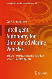 Intelligent Autonomy for Unmanned Marine Vehicles: Robotic Control Architecture Based on Service-Oriented Agents (Studies in Systems, Decision and Control)-cover