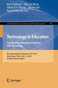 Technology in Education. Transforming Educational Practices with Technology: International Conference, ICTE 2014, Hong Kong, China, July 2-4, 2014. ... in Computer and Information Science)
