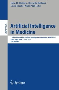 Artificial Intelligence in Medicine: 15th Conference on Artificial Intelligence in Medicine, AIME 2015, Pavia, Italy, June 17-20, 2015. Proceedings (Lecture Notes in Computer Science)-cover