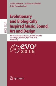 Evolutionary and Biologically Inspired Music, Sound, Art and Design: 4th International Conference, EvoMUSART 2015, Copenhagen, Denmark, April 8-10, ... (Lecture Notes in Computer Science)