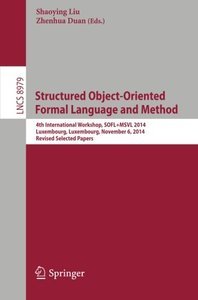 Structured Object-Oriented Formal Language and Method: 4th International Workshop, SOFL+MSVL 2014, Luxembourg, Luxembourg, November 6, 2014, Revised Selected Papers (Lecture Notes in Computer Science)-cover