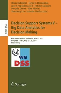 Decision Support Systems V - Big Data Analytics for Decision Making: First International Conference, ICDSST 2015, Belgrade, Serbia, May 27-29, 2015, ... Notes in Business Information Processing)