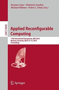 Applied Reconfigurable Computing: 11th International Symposium, ARC 2015, Bochum, Germany, April 13-17, 2015, Proceedings (Lecture Notes in Computer Science)-cover