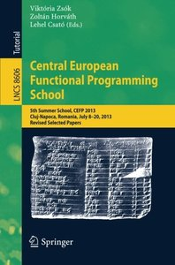Central European Functional Programming School: 5th Summer School, CEFP 2013, Cluj-Napoca, Romania, July 8-20, 2013, Revised Selected Papers (Lecture Notes in Computer Science)-cover
