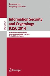Information Security and Cryptology - ICISC 2014: 17th International Conference, Seoul, South Korea, December 3-5, 2014, Revised Selected Papers (Lecture Notes in Computer Science)-cover