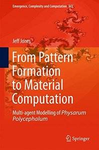From Pattern Formation to Material Computation: Multi-agent Modelling of Physarum Polycephalum (Emergence, Complexity and Computation)-cover