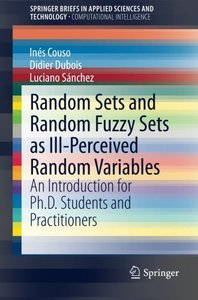 Random Sets and Random Fuzzy Sets as Ill-Perceived Random Variables: An Introduction for Ph.D. Students and Practitioners (SpringerBriefs in Applied Sciences and Technology)-cover