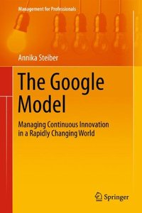 The Google Model: Managing Continuous Innovation in a Rapidly Changing World (Management for Professionals)